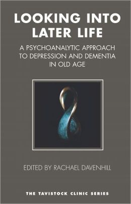 Looking into Later Life: A Psychoanalytic Approach to Depression and Dementia in Old Age: A Psychoanalytic Approach to Depression and Dementia in Old Age