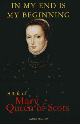 Mary Queen of Scots: In My End is My Beginning