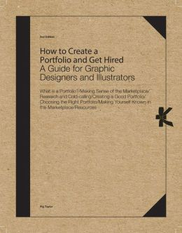 How to Create a Portfolio and Get Hired, Second Edition: A Guide for Graphic Designers and Illustrators