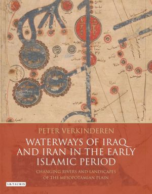 Waterways of Iraq and Iran in the Early Islamic Period: Changing Rivers and Landscapes of the Mesopotamian Plain