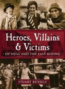 Heroes, Villains & Victims of Hull and the East Riding