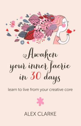 Awaken Your Inner Faerie In 30 Days: Learn to Live From Your Creative Core