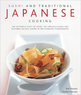 Sushi and Traditional Japanese Cooking: 100 Timeless Classic and Regional Recipes Shown in 300 Stunning Photographs