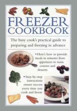 Freezer Cookbook: The Busy Cook's Practical Guide to Preparing and Freezing in Advance