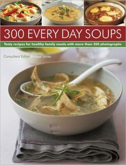 300 Every Day Soups: Tasty Recipes for Healthy Family Meals With More Than 300 Photographs