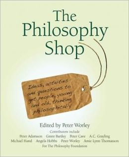The Philosophy Shop: Ideas, Activities and Questions to Get People, Young and Old, Thinking Philosphically