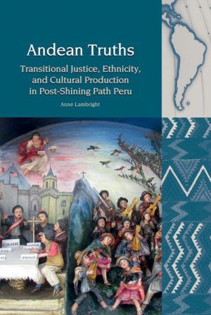 Andean Truths: Transitional Justice, Ethnicity, and Cultural Production in Post-Shining Path Peru