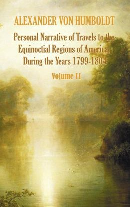 Personal Narrative of Travels to the Equinoctial Regions of America, During the Year 1799-1804 Volume 2 Alexander von Humboldt