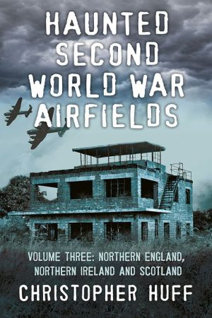 Haunted Second World War Airfields: Northern England, Northern Ireland and Wales