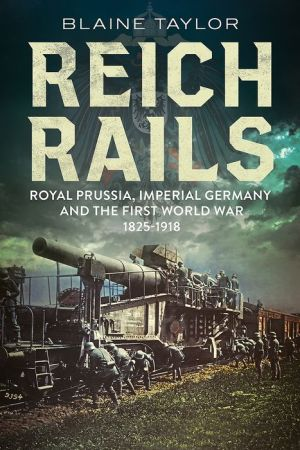 Reich Rails: Royal Prussia, Imperial Germany and the First World War, 1825-1918