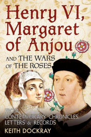 Henry VI, Margaret of Anjou and the Wars of the Roses: From Contemporary Chronicles, Letters and Records
