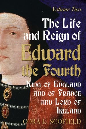 The Life and Reign of Edward the Fourth: King of England and France and Lord of Ireland Volume 2