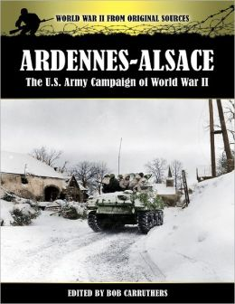 World War II from Original Sources: Ardennes-Alsace - The U.S. Army Campaign of World War II