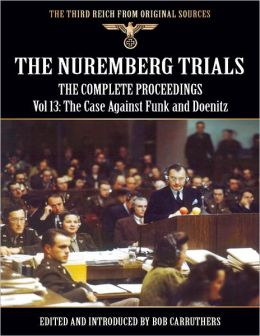 The Third Reich from Original Sources: The Nuremberg Trials - The Complete Proceedings Vol 13: Funk, Neubacher, Doenitz, Wagner