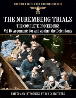 The Third Reich from Original Sources: The Nuremberg Trials - The Complete Proceedings Vol 18: Arguments for and Against the Defendants