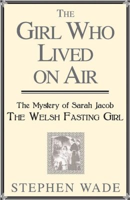 The Girl Who Lived on Air: The Mystery of Sarah Jacob: The Welsh Fasting Girl