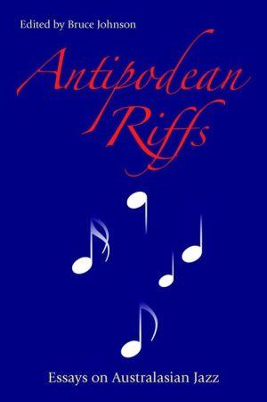 Antipodean Riffs: Essays on Australasian Jazz