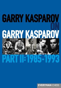 Garry Kasparov on Garry Kasparov, Part II: 1985-1993