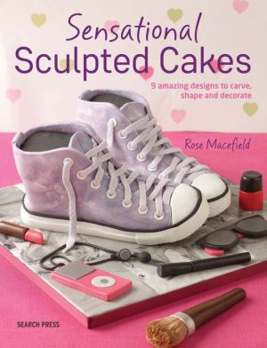 Sculpted Cakes: How to sculpt and decorate spectacular novelty cakes