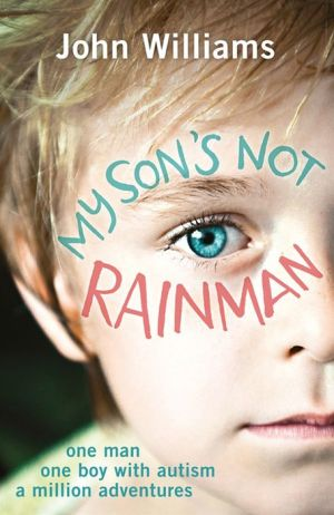 My Son's Not Rainman: One Man, One Boy, a Million Adventures