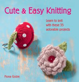 Cute and Easy Knitting: Learn to Knit with These 35 Adorable Projects