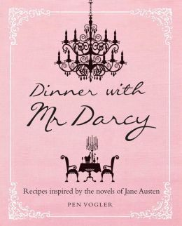 Dinner with Mr. Darcy: Recipes Inspired by the Novels of Jane Austin
