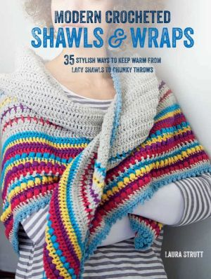 Modern Crocheted Shawls and Wraps: 35 stylish ways to keep warm from lacy shawls to chunky afghans