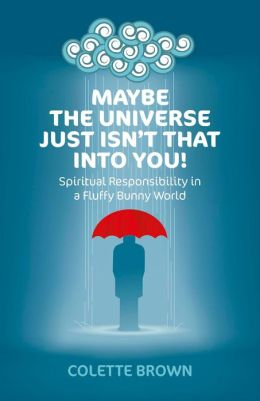 Maybe the Universe Just Isn't That Into You!: Spiritual Responsibility in a Fluffy Bunny World