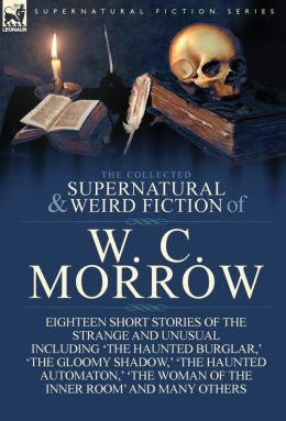 The Collected Supernatural and Weird Fiction of W. C. Morrow: Eighteen Short Stories of the Strange and Unusual Including 'The Haunted Burglar, ' 'The