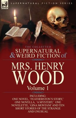 The Collected Supernatural and Weird Fiction of Mrs Henry Wood: Volume 1-Including One Novel, 'Featherston's Story, ' One Novella, 'a Mystery, ' One N