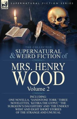 The Collected Supernatural and Weird Fiction of Mrs Henry Wood: Volume 2-Including One Novella, 'Sandstone Torr, ' Three Novelettes, 'Ketira the Gypsy