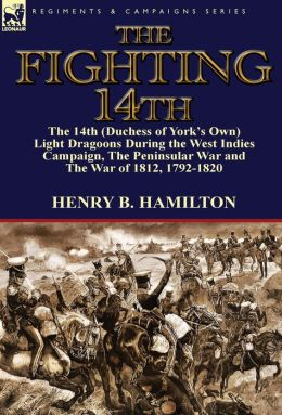The Fighting 14th: the 14th (Duchess of York's Own) Light Dragoons During the West Indies Campaign, The Peninsular War and The War of 1812 1792-1820