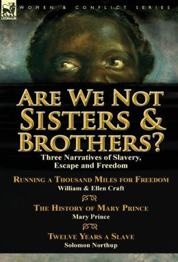 Are We Not Sisters & Brothers?: Three Narratives of Slavery, Escape and Freedom-Running a Thousand Miles for Freedom by William and Ellen Craft, The History of Mary Prince by Mary Prince & Twelve Years a Slave by Solomon Northup