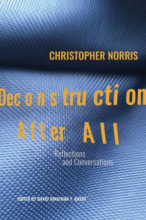 Deconstruction After All: Reflections and Conversations by Christopher Norris