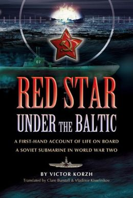 Red Star Under the Baltic: A Firsthand Account of Life on board a Soviet Submarine in World War 2