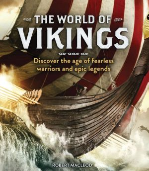 The World of Vikings: Discover the Age of Fearless Warriors and Epic Legends