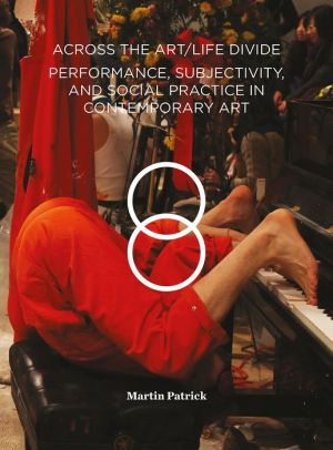 Across the Art/Life Divide: Performance, Subjectivity, and Social Practice in Contemporary Art