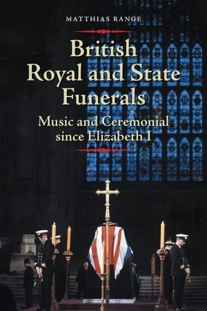 British Royal and State Funerals: Music and Ceremonial since Elizabeth I