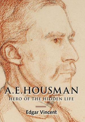 A.E. Housman: Hero of the Hidden Life