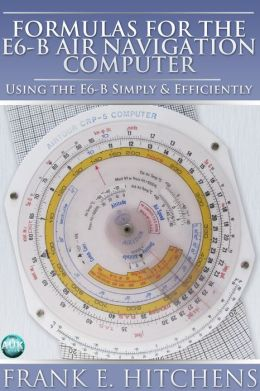 Formulas for the E6-B Air Navigation Computer: Using the E6-B Simply & Efficiently