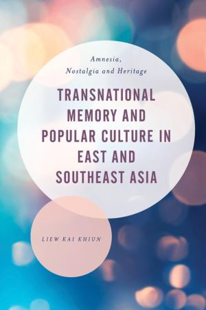 Transnational Memory and Popular Culture in Southeast Asia: Amnesia, Nostalgia and Heritage