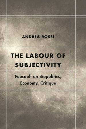 The Labour of Subjectivity: Foucault on Biopolitics, Economy, Critique