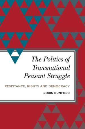 The Politics of Transnational Peasant Struggle: Resistance, Rights and Democracy