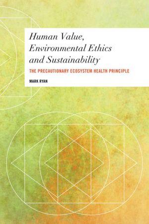 Human Value, Environmental Ethics and Sustainability: The Precautionary Ecosystem Health Principle