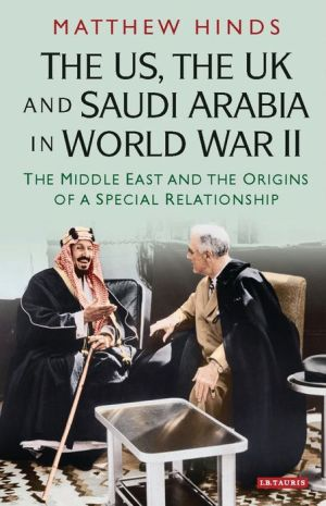 The US, the UK and Saudi Arabia in World War II: The Middle East and the Origins of a Special Relationship