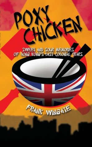 Poxy Chicken: Sweet and Sour Memories of Hong Kong's Last Colonial Years