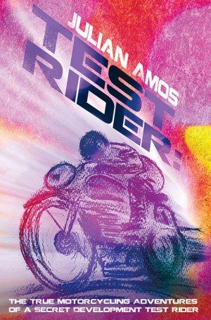 Test Rider: The True Motorcycling Adventures of a Secret Development Test Rider