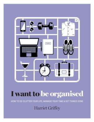 I Want to Be Organized: How to De-Clutter, Manage Your Time and Get Things Done