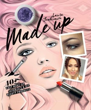 Made Up: 40+ Easy Make-up Tutorials and DIY Beauty Products