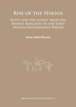 Rise of the Hyksos: Egypt and the Levant from the Middle Kingdom to the Early Second Intermediate Period